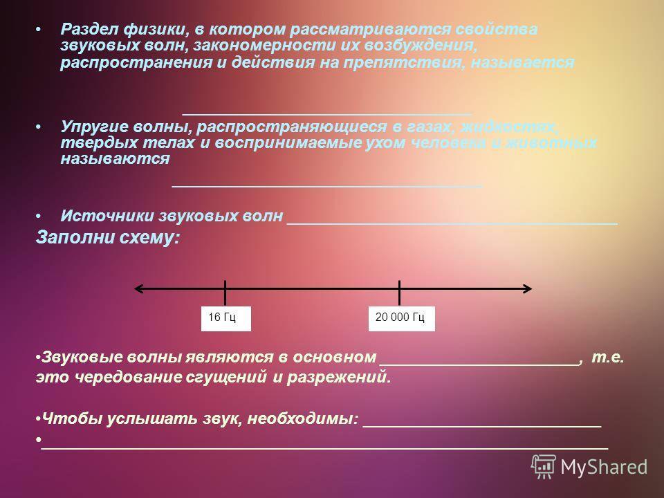 Раздел физики, в котором рассматриваются свойства звуковых волн, закономерности их возбуждения, распространения и действия на препятствия, называется ____________________________ Упругие волны, распространяющиеся в газах, жидкостях, твердых телах и в