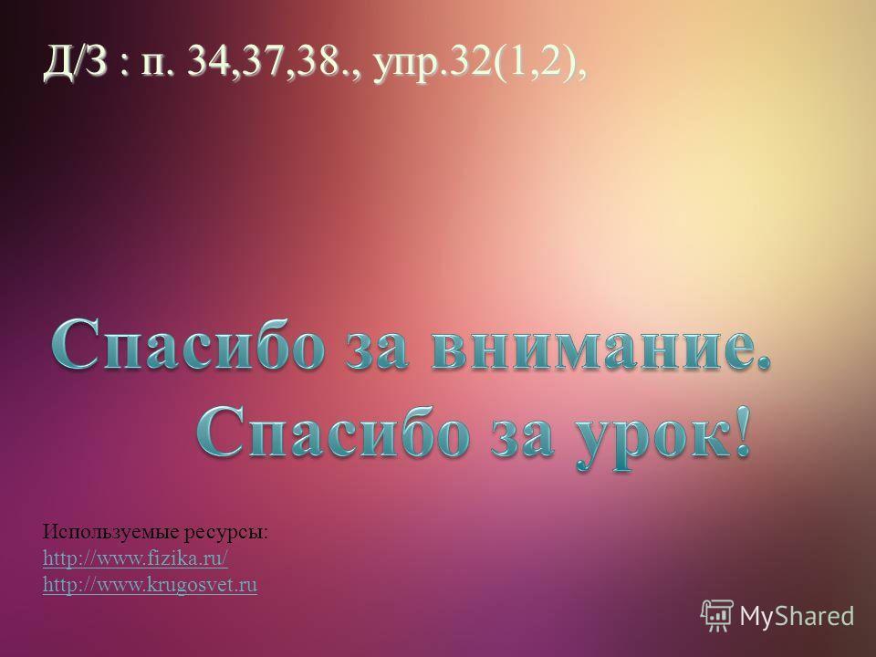 Используемые ресурсы: http://www.fizika.ru/ http://www.krugosvet.ru Д/З : п. 34,37,38., упр.32(1,2),