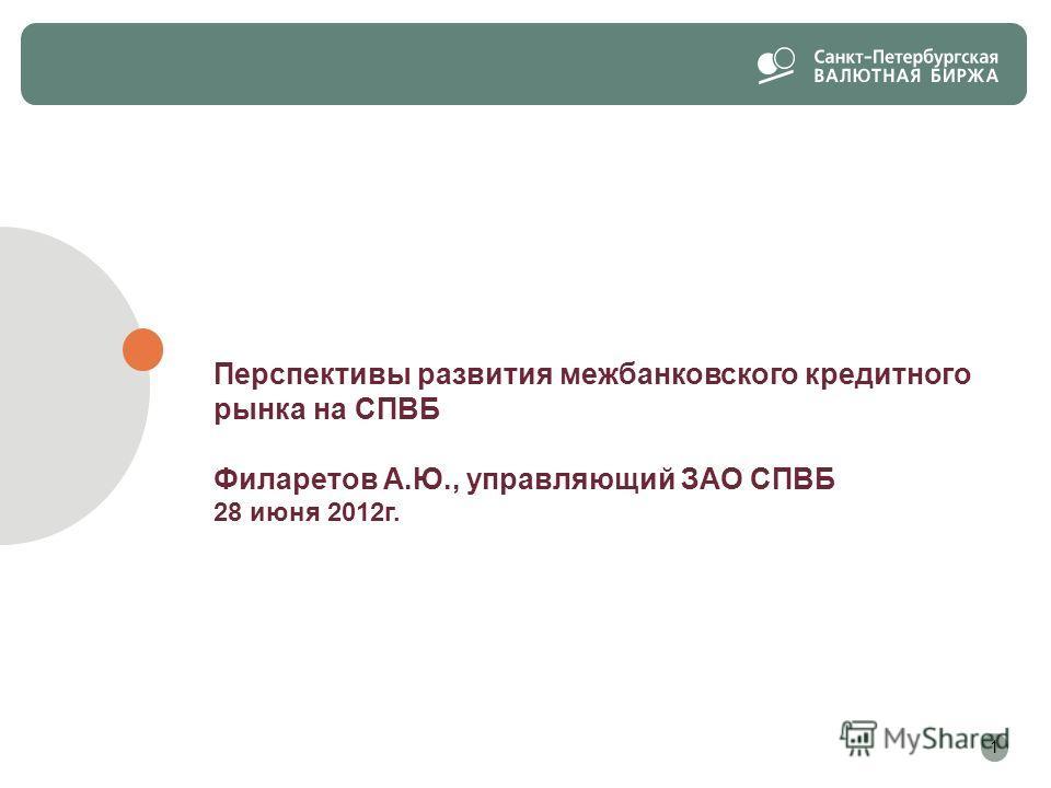 Перспективы развития межбанковского кредитного рынка на СПВБ Филаретов А.Ю., управляющий ЗАО СПВБ 28 июня 2012г. 1