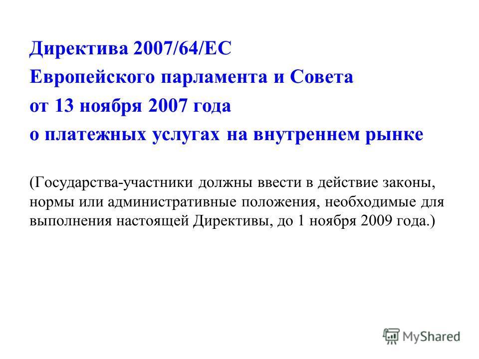 Директива 2007/64/ЕС Европейского парламента и Совета от 13 ноября 2007 года о платежных услугах на внутреннем рынке (Государства-участники должны ввести в действие законы, нормы или административные положения, необходимые для выполнения настоящей Ди