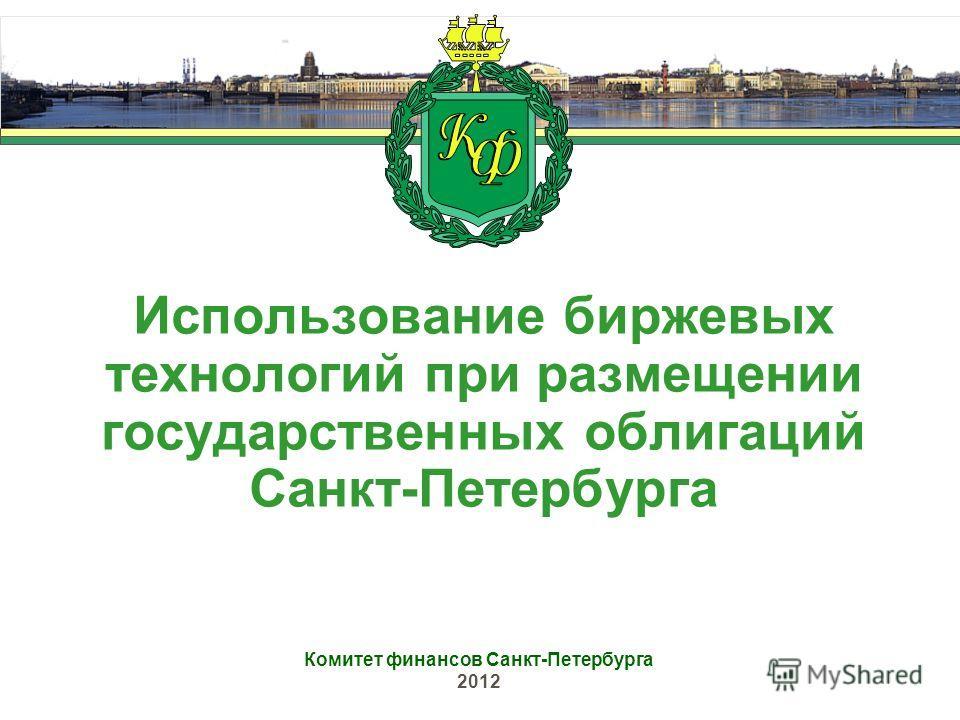 Использование биржевых технологий при размещении государственных облигаций Санкт-Петербурга Комитет финансов Санкт-Петербурга 2012