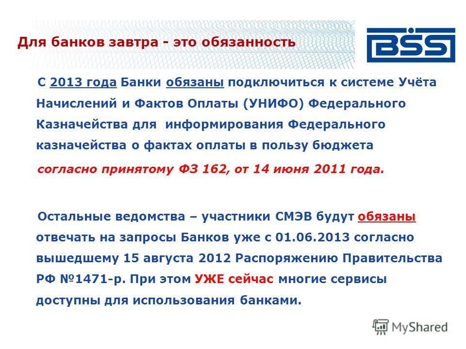 Для банков завтра - это обязанность С 2013 года Банки обязаны подключиться к системе Учёта Начислений и Фактов Оплаты (УНИФО) Федерального Казначейства для информирования Федерального казначейства о фактах оплаты в пользу бюджета согласно принятому Ф
