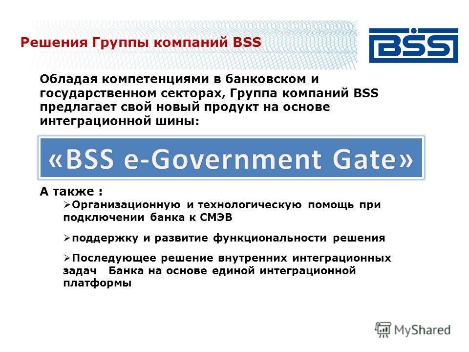 Решения Группы компаний BSS Обладая компетенциями в банковском и государственном секторах, Группа компаний BSS предлагает свой новый продукт на основе интеграционной шины: А также : Организационную и технологическую помощь при подключении банка к СМЭ