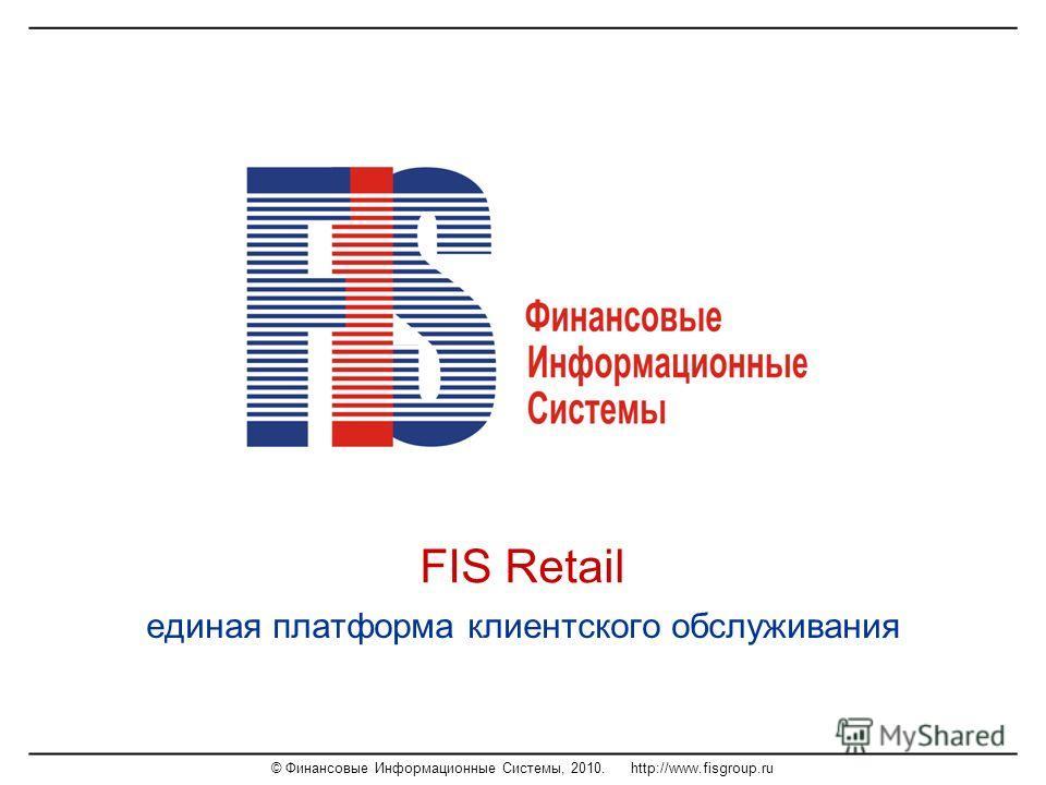 © Финансовые Информационные Системы, 2010. http://www.fisgroup.ru FIS Retail единая платформа клиентского обслуживания