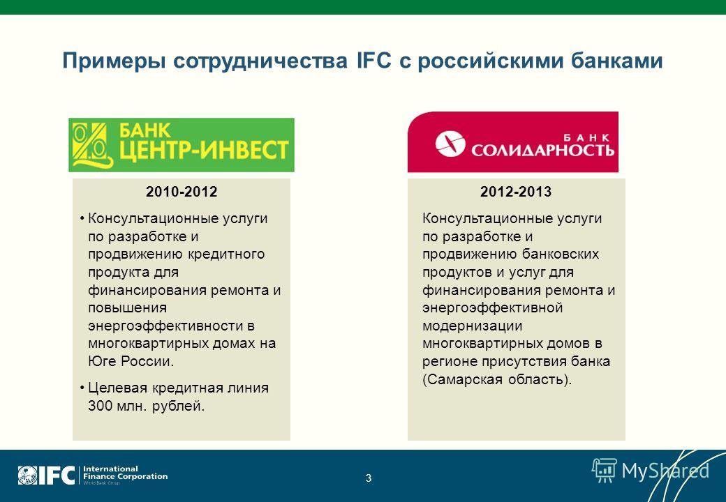 3 Примеры сотрудничества IFC с российскими банками 2010-2012 Консультационные услуги по разработке и продвижению кредитного продукта для финансирования ремонта и повышения энергоэффективности в многоквартирных домах на Юге России. Целевая кредитная л