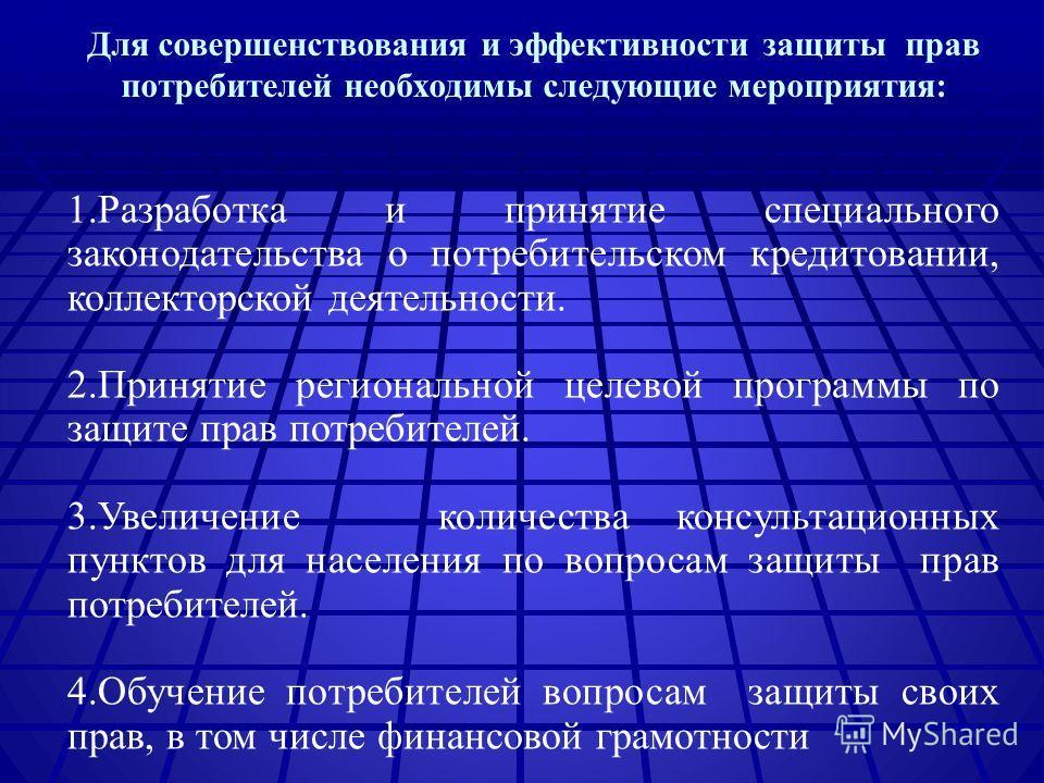 Для совершенствования и эффективности защиты прав потребителей необходимы следующие мероприятия: 1.Разработка и принятие специального законодательства о потребительском кредитовании, коллекторской деятельности. 2.Принятие региональной целевой програм