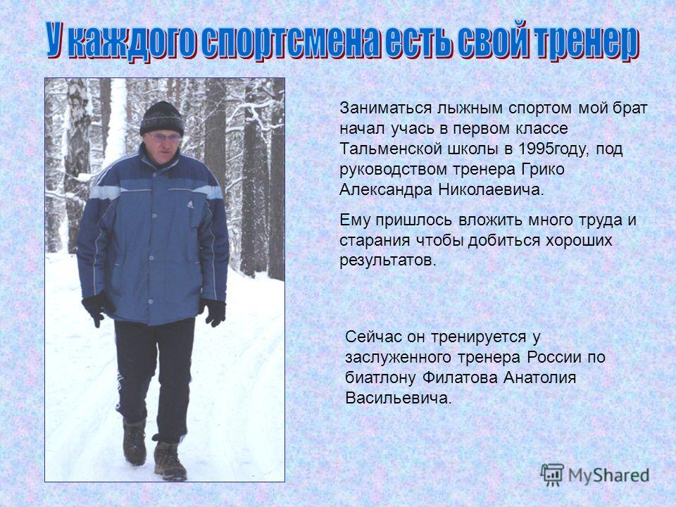 Заниматься лыжным спортом мой брат начал учась в первом классе Тальменской школы в 1995году, под руководством тренера Грико Александра Николаевича. Ему пришлось вложить много труда и старания чтобы добиться хороших результатов. Сейчас он тренируется