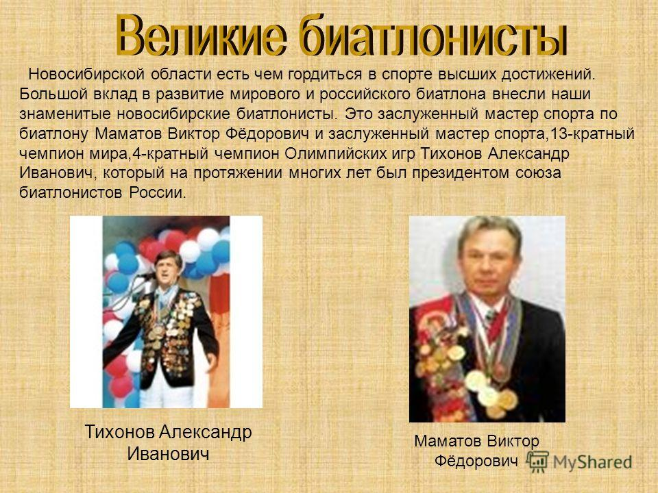 Новосибирской области есть чем гордиться в спорте высших достижений. Большой вклад в развитие мирового и российского биатлона внесли наши знаменитые новосибирские биатлонисты. Это заслуженный мастер спорта по биатлону Маматов Виктор Фёдорович и заслу