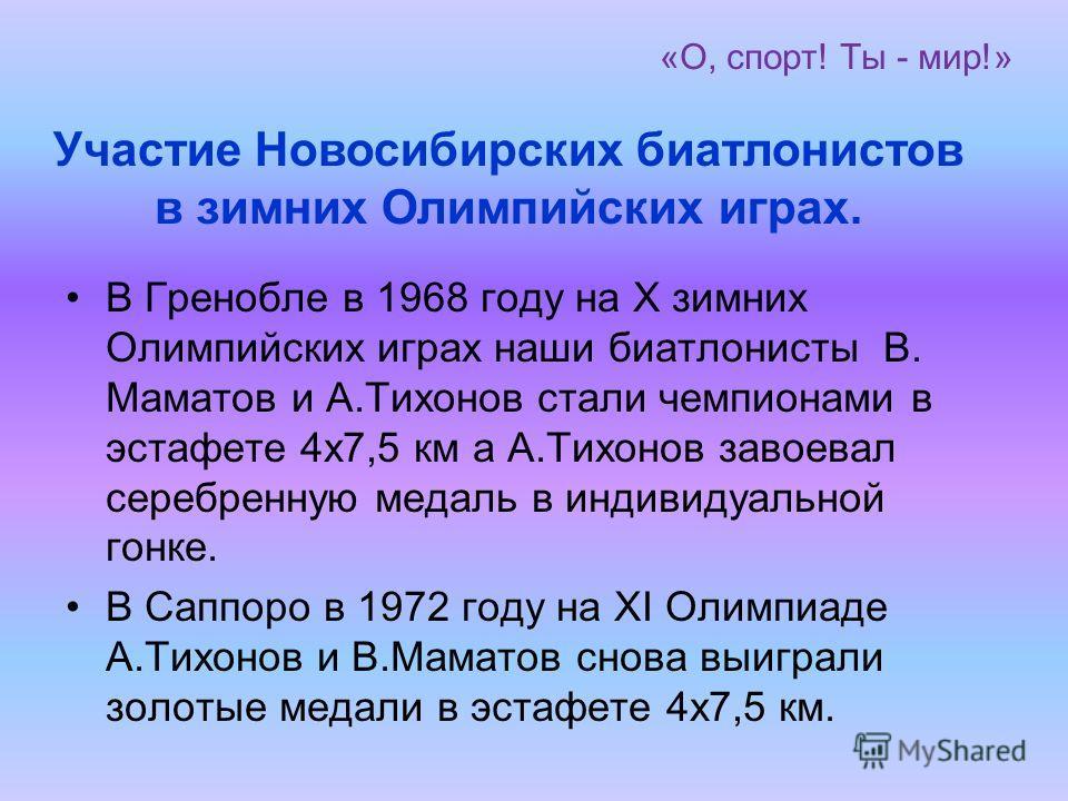 «О, спорт! Ты - мир!» В Гренобле в 1968 году на Х зимних Олимпийских играх наши биатлонисты В. Маматов и А.Тихонов стали чемпионами в эстафете 4х7,5 км а А.Тихонов завоевал серебренную медаль в индивидуальной гонке. В Саппоро в 1972 году на ХI Олимпи