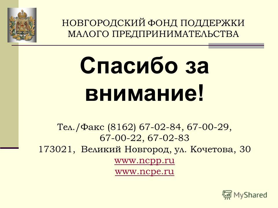 Спасибо за внимание! Тел./Факс (8162) 67-02-84, 67-00-29, 67-00-22, 67-02-83 173021, Великий Новгород, ул. Кочетова, 30 www.ncpp.ru www.ncpe.ru НОВГОРОДСКИЙ ФОНД ПОДДЕРЖКИ МАЛОГО ПРЕДПРИНИМАТЕЛЬСТВА