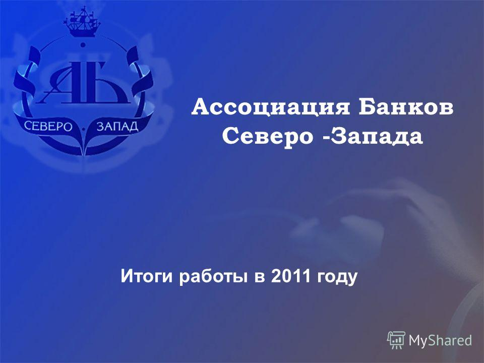 Итоги работы в 2011 году Ассоциация Банков Северо -Запада