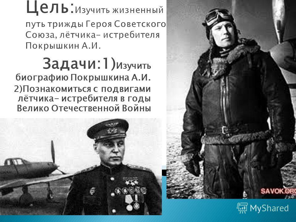 Задачи:1) Изучить биографию Покрышкина А.И. 2)Познакомиться с подвигами лётчика- истребителя в годы Велико Отечественной Войны