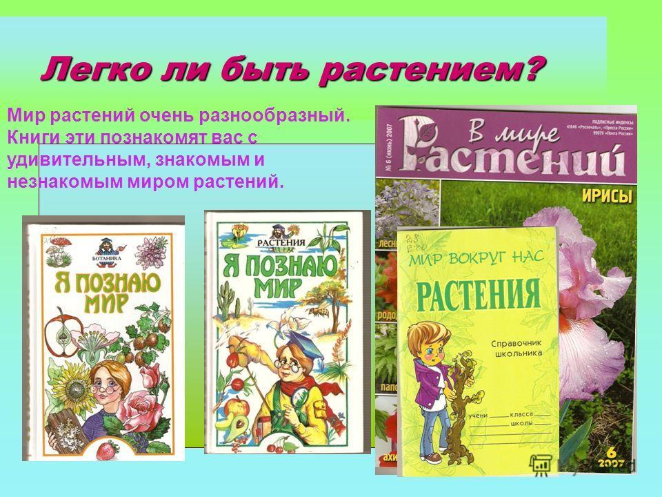 Легко ли быть растением? Легко ли быть растением? Мир растений очень разнообразный. Книги эти познакомят вас с удивительным, знакомым и незнакомым миром растений.