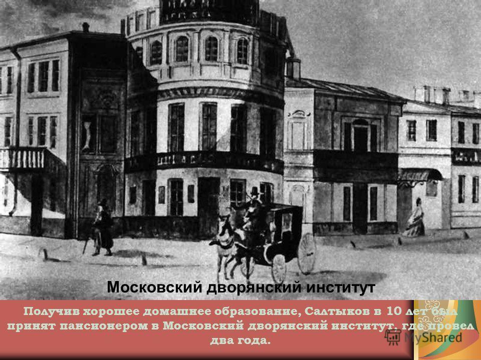 Московский дворянский институт Получив хорошее домашнее образование, Салтыков в 10 лет был принят пансионером в Московский дворянский институт, где провел два года.