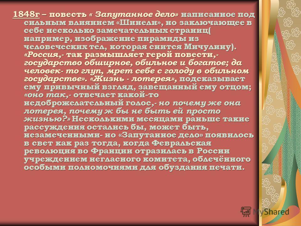1848г – повесть « Запутанное дело» написанное под сильным влиянием «Шинели», но заключающее в себе несколько замечательных страниц( например, изображение пирамиды из человеческих тел, которая снится Мичулину). «Россия,- так размышляет герой повести,-