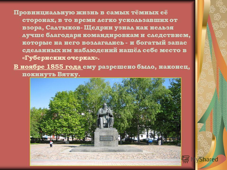 Провинциальную жизнь в самых тёмных её сторонах, в то время легко ускользавших от взора, Салтыков- Щедрин узнал как нельзя лучше благодаря командировкам и следствием, которые на него возлагались - и богатый запас сделанных им наблюдений нашёл себе ме