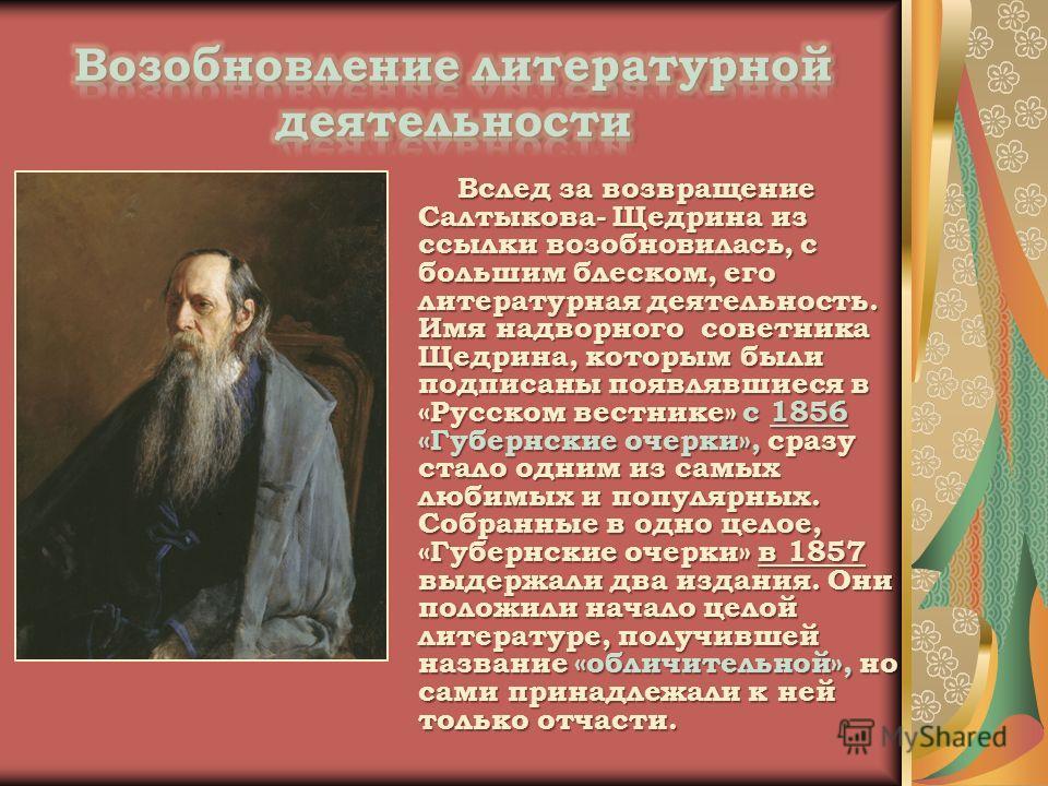 Вслед за возвращение Салтыкова- Щедрина из ссылки возобновилась, с большим блеском, его литературная деятельность. Имя надворного советника Щедрина, которым были подписаны появлявшиеся в «Русском вестнике» с 1856 «Губернские очерки», сразу стало одни