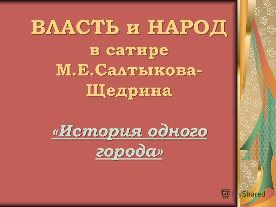ВЛАСТЬ и НАРОД в сатире М.Е.Салтыкова- Щедрина «История одного города»