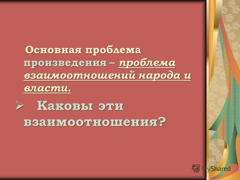 Основная проблема произведения – проблема взаимоотношений народа и власти. Основная проблема произведения – проблема взаимоотношений народа и власти. Каковы эти взаимоотношения? Каковы эти взаимоотношения?