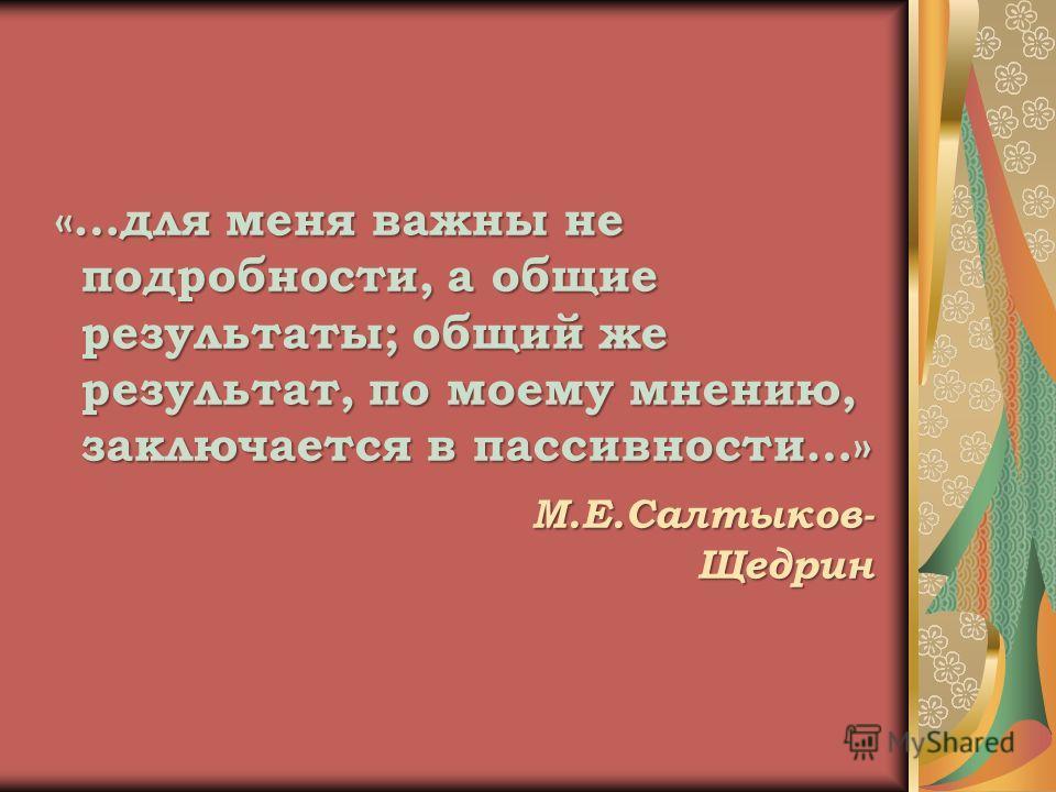 «…для меня важны не подробности, а общие результаты; общий же результат, по моему мнению, заключается в пассивности…» М.Е.Салтыков- Щедрин М.Е.Салтыков- Щедрин