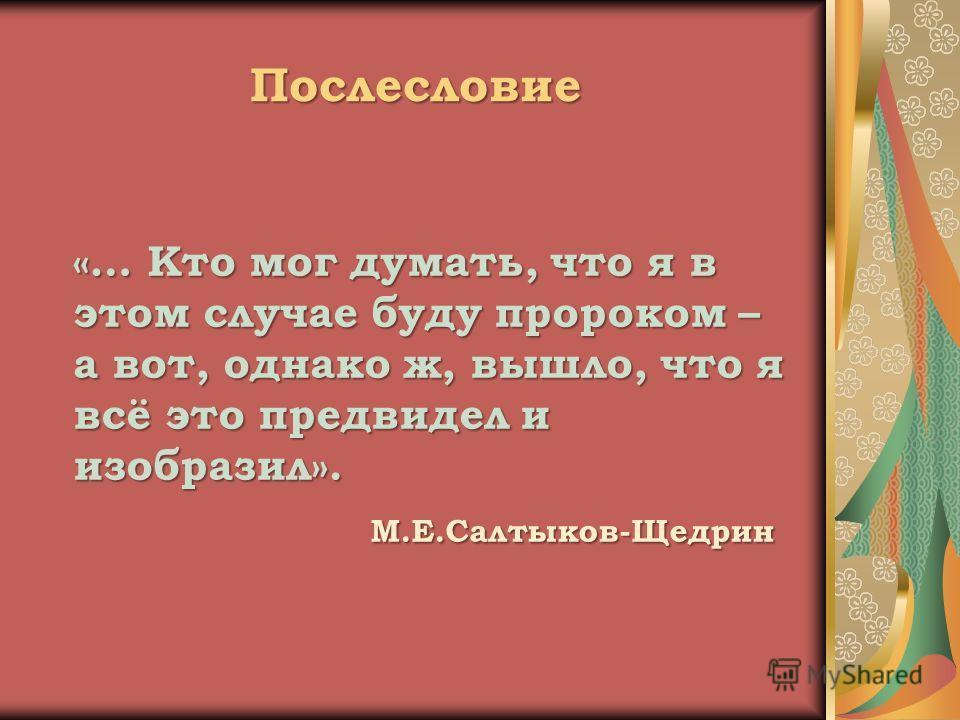 Послесловие «… Кто мог думать, что я в этом случае буду пророком – а вот, однако ж, вышло, что я всё это предвидел и изобразил». М.Е.Салтыков-Щедрин М.Е.Салтыков-Щедрин