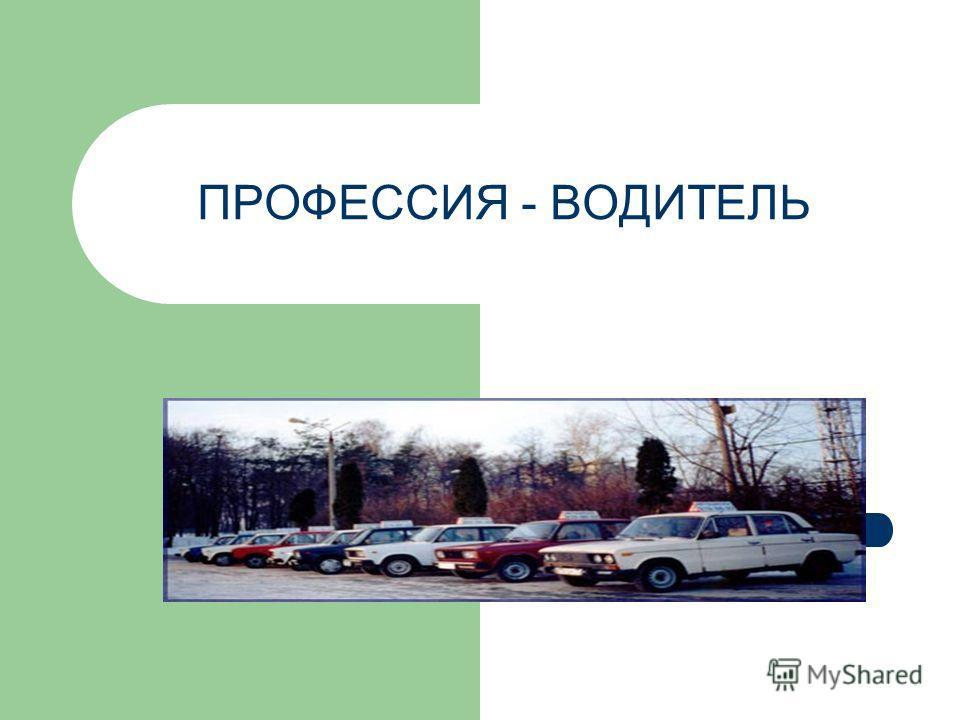 ПРОФЕССИЯ - ВОДИТЕЛЬ