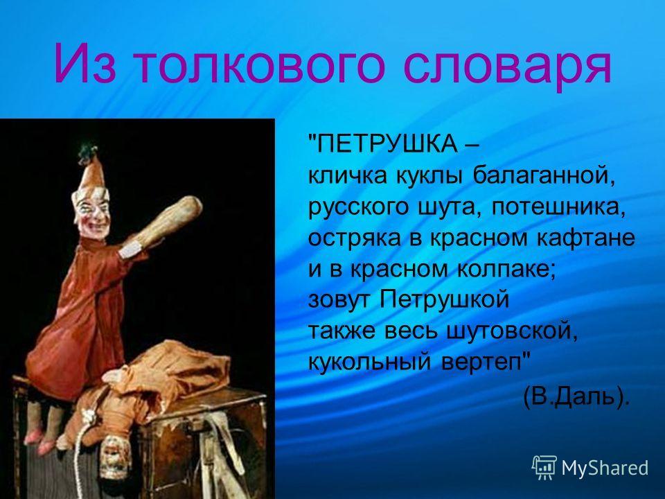 Из толкового словаря ПЕТРУШКА – кличка куклы балаганной, русского шута, потешника, остряка в красном кафтане и в красном колпаке; зовут Петрушкой также весь шутовской, кукольный вертеп (В.Даль).