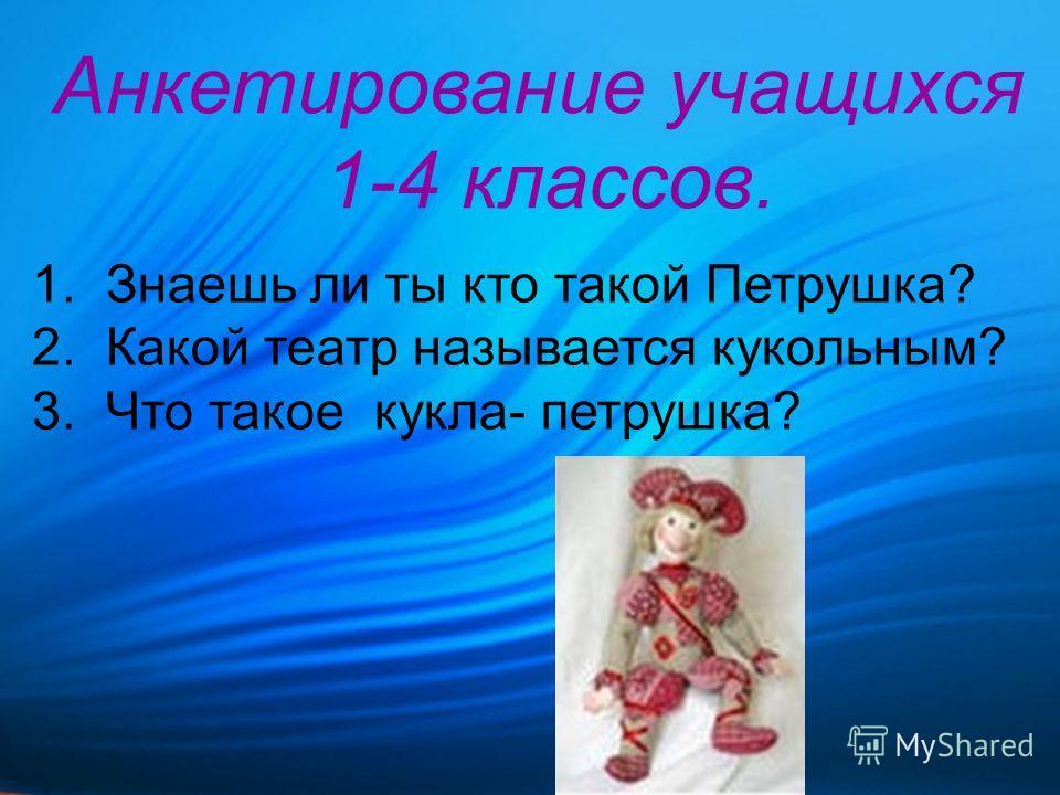 Анкетирование учащихся 1-4 классов. 1. Знаешь ли ты кто такой Петрушка? 2. Какой театр называется кукольным? 3. Что такое кукла- петрушка?