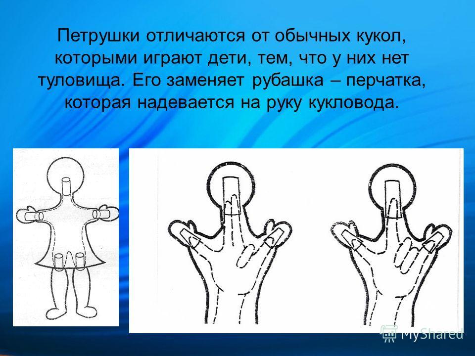 Петрушки отличаются от обычных кукол, которыми играют дети, тем, что у них нет туловища. Его заменяет рубашка – перчатка, которая надевается на руку кукловода.