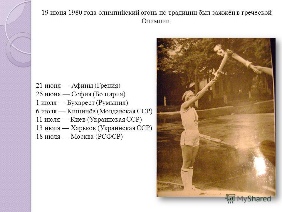 21 июня Афины (Греция) 26 июня София (Болгария) 1 июля Бухарест (Румыния) 6 июля Кишинёв (Молдавская ССР) 11 июля Киев (Украинская ССР) 13 июля Харьков (Украинская ССР) 18 июля Москва (РСФСР) 19 июня 1980 года олимпийский огонь по традиции был зажжён