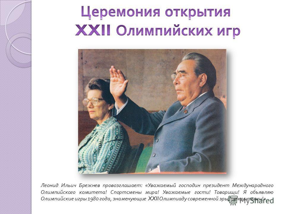 Леонид Ильич Брежнев провозглашает: «Уважаемый господин президент Международного Олимпийского комитета! Спортсмены мира! Уважаемые гости! Товарищи! Я объявляю Олимпийские игры 1980 года, знаменующие XXII Олимпиаду современной эры, открытыми!»