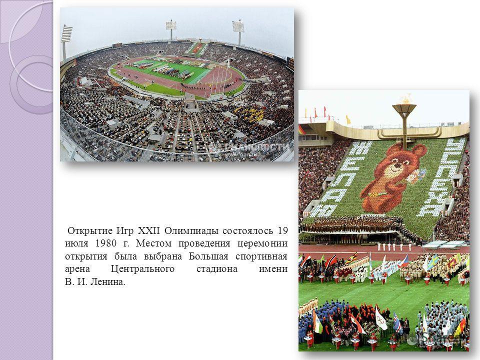 Открытие Игр XXII Олимпиады состоялось 19 июля 1980 г. Местом проведения церемонии открытия была выбрана Большая спортивная арена Центрального стадиона имени В. И. Ленина.