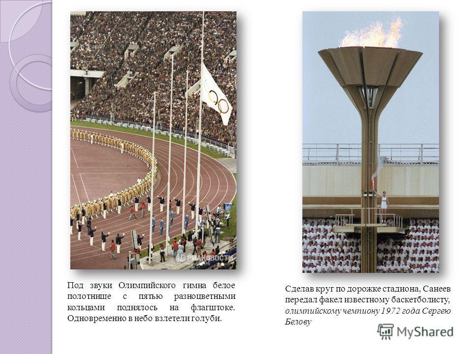Сделав круг по дорожке стадиона, Санеев передал факел известному баскетболисту, олимпийскому чемпиону 1972 года Сергею Белову Под звуки Олимпийского гимна белое полотнище с пятью разноцветными кольцами поднялось на флагштоке. Одновременно в небо взле