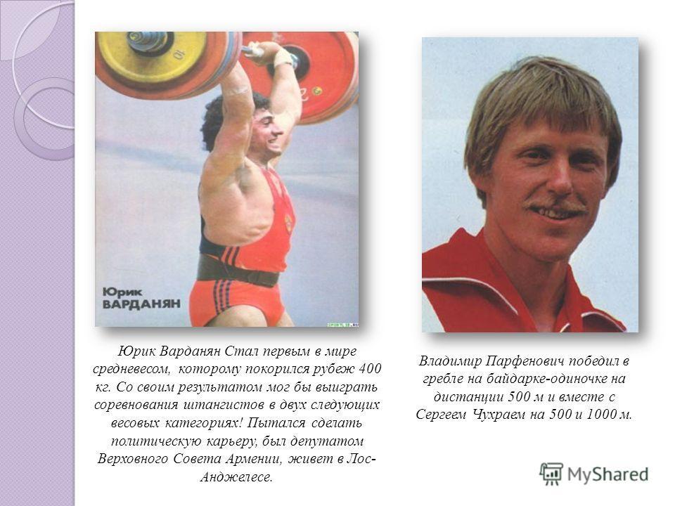 Юрик Варданян Стал первым в мире средневесом, которому покорился рубеж 400 кг. Со своим результатом мог бы выиграть соревнования штангистов в двух следующих весовых категориях! Пытался сделать политическую карьеру, был депутатом Верховного Совета Арм