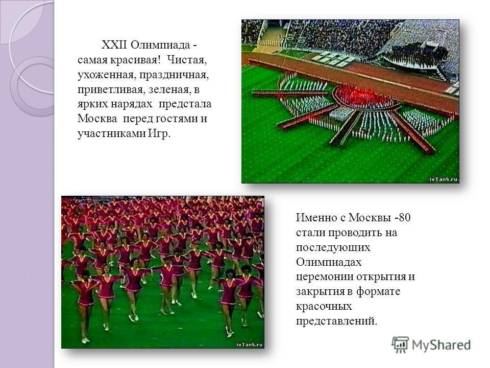 ХХII Олимпиада - самая красивая! Чистая, ухоженная, праздничная, приветливая, зеленая, в ярких нарядах предстала Москва перед гостями и участниками Игр. Именно с Москвы -80 стали проводить на последующих Олимпиадах церемонии открытия и закрытия в фор