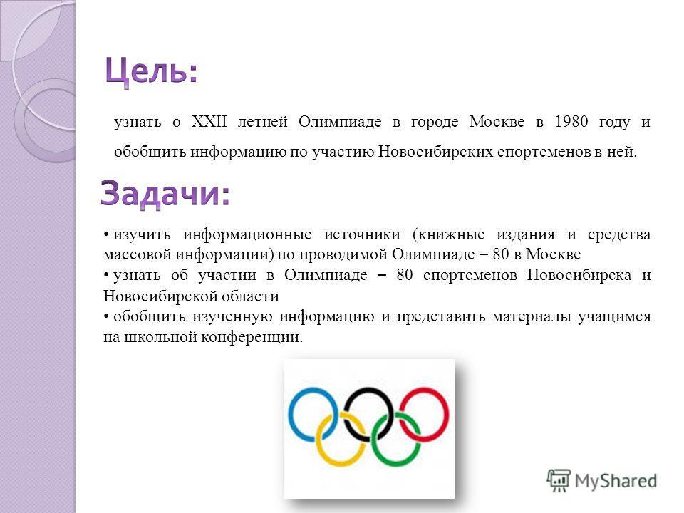 узнать о XXII летней Олимпиаде в городе Москве в 1980 году и обобщить информацию по участию Новосибирских спортсменов в ней. изучить информационные источники (книжные издания и средства массовой информации) по проводимой Олимпиаде – 80 в Москве узнат