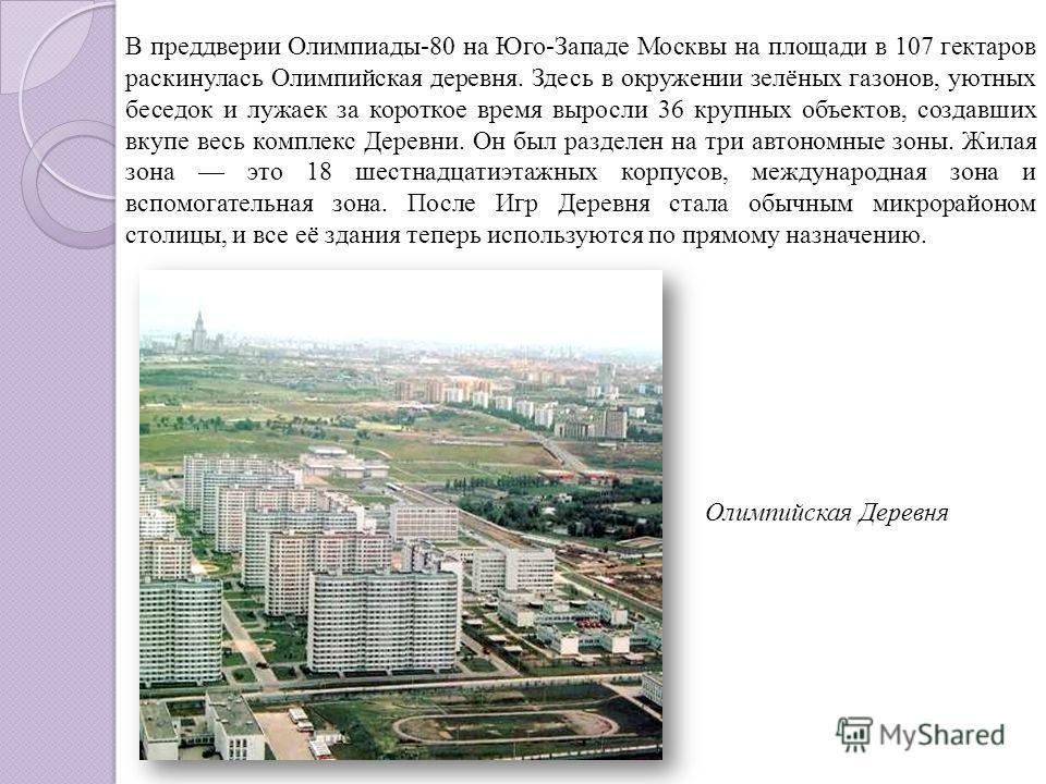 Олимпийская Деревня В преддверии Олимпиады-80 на Юго-Западе Москвы на площади в 107 гектаров раскинулась Олимпийская деревня. Здесь в окружении зелёных газонов, уютных беседок и лужаек за короткое время выросли 36 крупных объектов, создавших вкупе ве