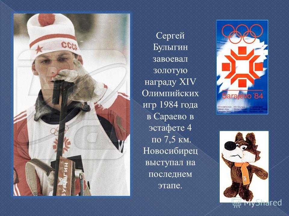 Сергей Булыгин завоевал золотую награду XIV Олимпийских игр 1984 года в Сараево в эстафете 4 по 7,5 км. Новосибирец выступал на последнем этапе.