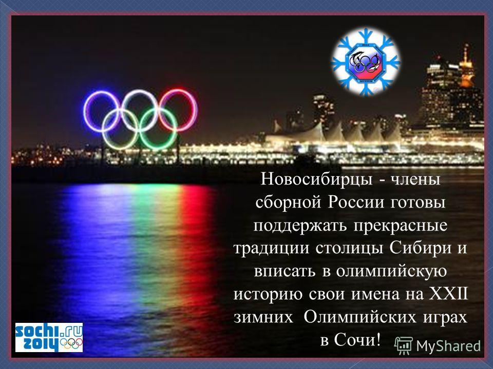 Новосибирцы - члены сборной России готовы поддержать прекрасные традиции столицы Сибири и вписать в олимпийскую историю свои имена на XXII зимних Олимпийских играх в Сочи!
