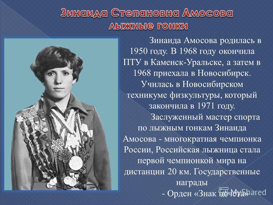 Зинаида Амосова родилась в 1950 году. В 1968 году окончила ПТУ в Каменск-Уральске, а затем в 1968 приехала в Новосибирск. Училась в Новосибирском техникуме физкультуры, который закончила в 1971 году. Заслуженный мастер спорта по лыжным гонкам Зинаида