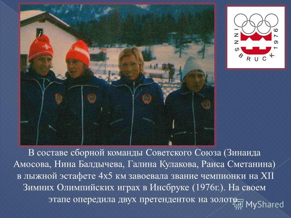 В составе сборной команды Советского Союза (Зинаида Амосова, Нина Балдычева, Галина Кулакова, Раиса Сметанина) в лыжной эстафете 4х5 км завоевала звание чемпионки на XII Зимних Олимпийских играх в Инсбруке (1976г.). На своем этапе опередила двух прет