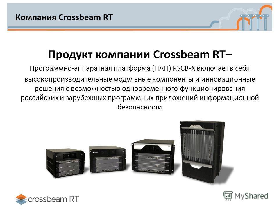 Компания Crossbeam RT Продукт компании Crossbeam RT– Программно-аппаратная платформа (ПАП) RSCB-X включает в себя высокопроизводительные модульные компоненты и инновационные решения с возможностью одновременного функционирования российских и зарубежн