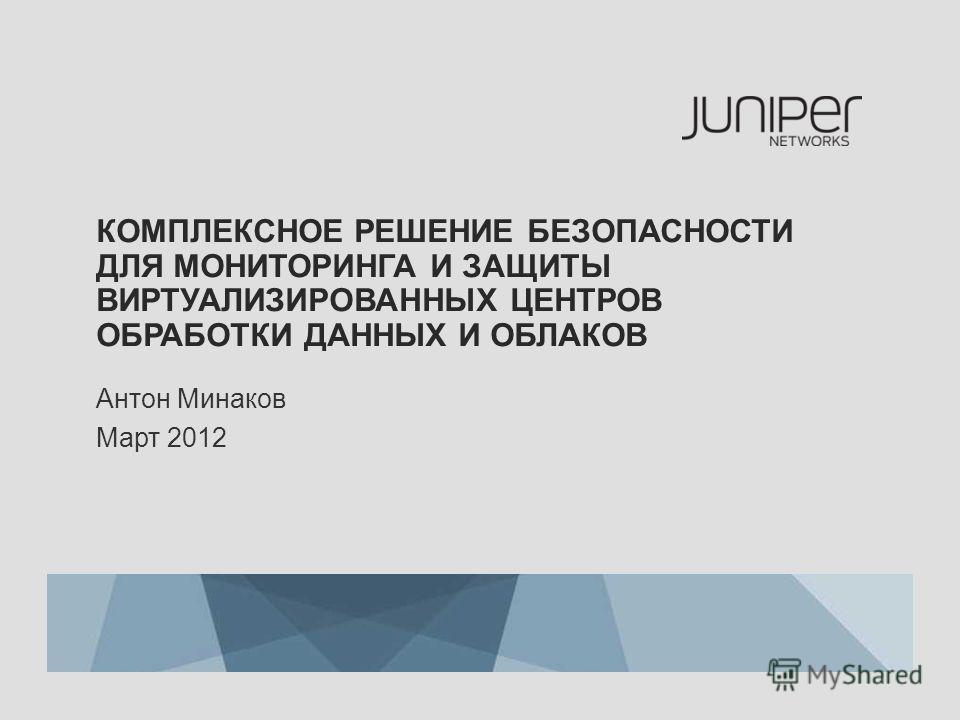 КОМПЛЕКСНОЕ РЕШЕНИЕ БЕЗОПАСНОСТИ ДЛЯ МОНИТОРИНГА И ЗАЩИТЫ ВИРТУАЛИЗИРОВАННЫХ ЦЕНТРОВ ОБРАБОТКИ ДАННЫХ И ОБЛАКОВ Антон Минаков Март 2012