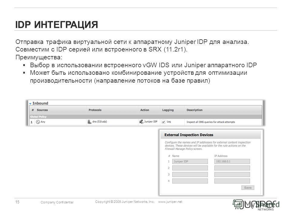 15 Copyright © 2009 Juniper Networks, Inc. www.juniper.net Company Confidential IDP ИНТЕГРАЦИЯ Отправка трафика виртуальной сети к аппаратному Juniper IDP для анализа. Совместим с IDP серией или встроенного в SRX (11.2r1). Преимущества: Выбор в испол