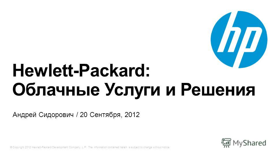 © Copyright 2012 Hewlett-Packard Development Company, L.P. The information contained herein is subject to change without notice. Hewlett-Packard: Облачные Услуги и Решения Андрей Сидорович / 20 Сентября, 2012