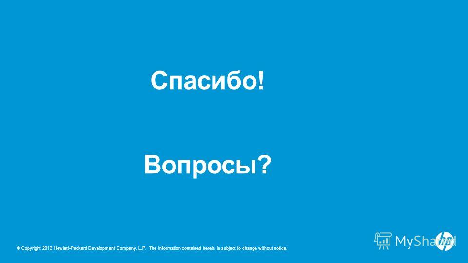 © Copyright 2012 Hewlett-Packard Development Company, L.P. The information contained herein is subject to change without notice. Спасибо! Вопросы?