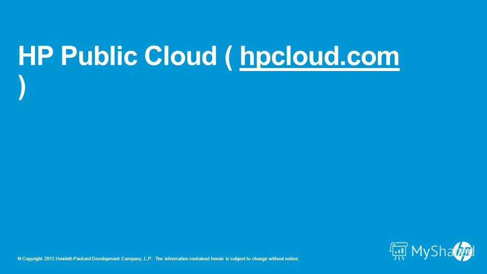 © Copyright 2012 Hewlett-Packard Development Company, L.P. The information contained herein is subject to change without notice. HP Public Cloud ( hpcloud.com )