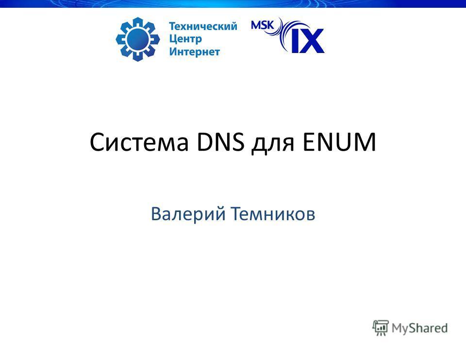 Система DNS для ENUM Валерий Темников