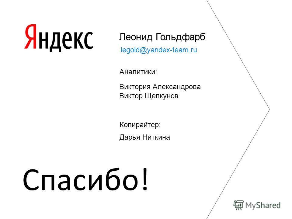 Леонид Гольдфарб Виктор Щелкунов legold@yandex-team.ru Спасибо! Виктория Александрова Дарья Ниткина Копирайтер: Аналитики: