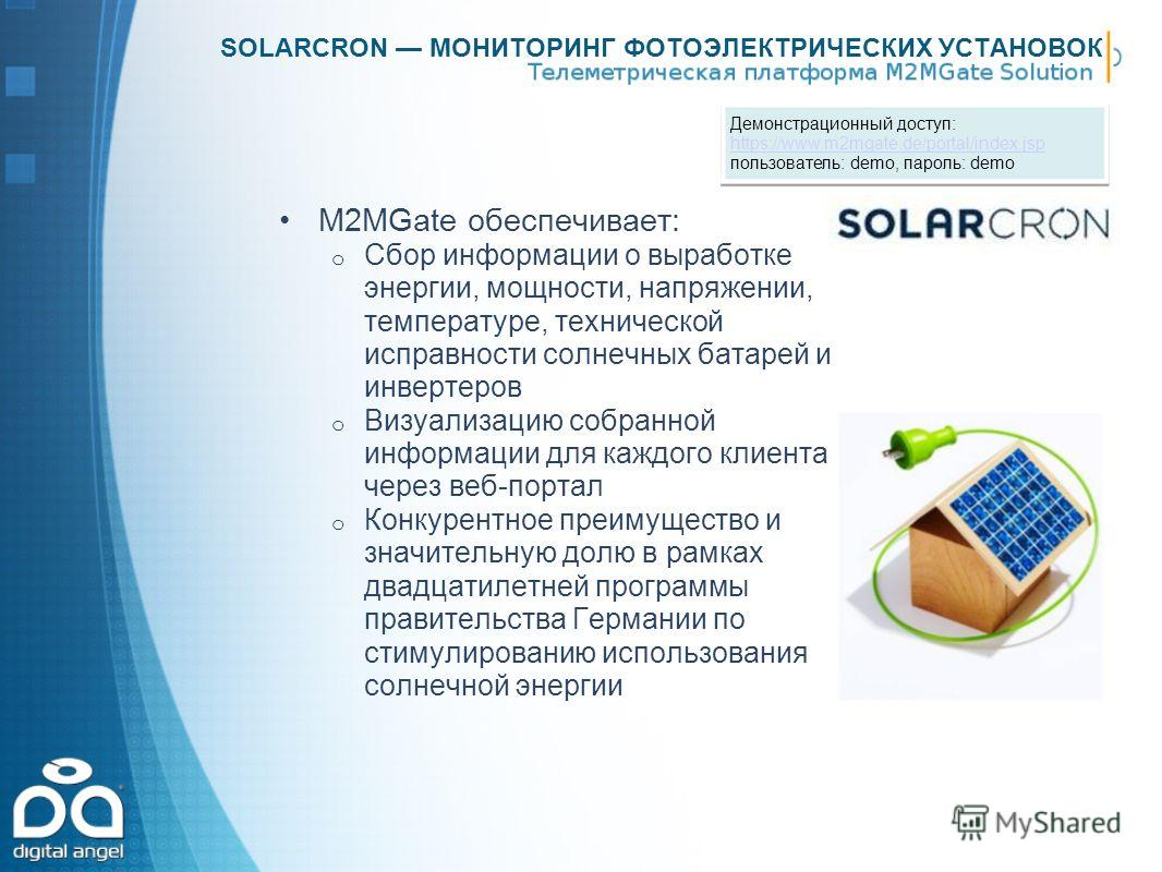SOLARCRON МОНИТОРИНГ ФОТОЭЛЕКТРИЧЕСКИХ УСТАНОВОК M2MGate обеспечивает: o Сбор информации о выработке энергии, мощности, напряжении, температуре, технической исправности солнечных батарей и инвертеров o Визуализацию собранной информации для каждого кл